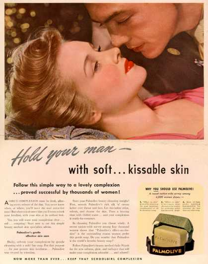 Palmolive Company's Palmolive Soap – Hold your man – with soft...kissable skin. Follow this simple way to a lovely complexion ...proved successful by thousands of women (1942)