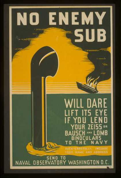 No enemy sub will dare lift its eye if you lend your Zeiss or Bausch & Lomb binoculars to the Navy – pack carefully, include your name and address - (1941)