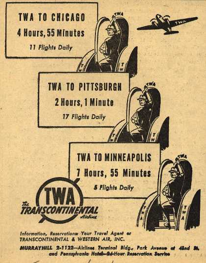 Transcontinental & Western Air's various destinations – TWA To Chicago 4 Hours, 55 Minutes. TWA To Pittsburgh 2 Hours, 1 Minute. TWA To Minneapolis 7 Hours, 55 Minutes. (1942)